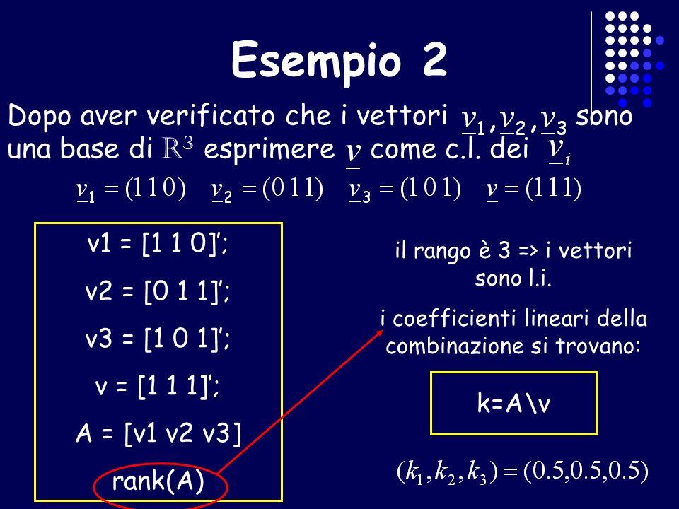 Esempio 2 Dopo aver verificato che i vettori sono una base di R 3 esprimere come c.l. dei v1 = [1 1 0]; v2 = [0 1 1]; v3 = [1 0 1]; v = [1 1 1]; A = [