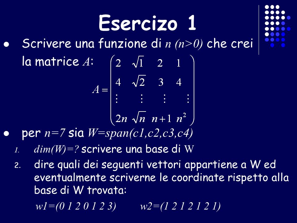 Esercizio 2 Dato W = span(w 1,w 2,w 3 ) R con : w 1 =(1 1 0 4), w 2 =(3 1 2 0), w 3 =(1 1 1 1), trovare dimW Dimostrare che i vettori: w 1 =(1 1 0), w 2 =(0 1 1), w 3 =(1 2 1), sono l.d.