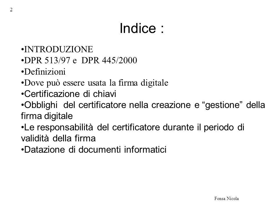 3 Fonsa Nicola La firma digitale fa la sua comparsa in modo organico all interno dell ordinamento giuridico italiano nel 1997 con l articolo 15 comma secondo della legge 15 marzo 1997 n°59 che a tutt oggi costituisce la norma base su cui poggia la legislazione in materia di firma digitale, anche dopo aver recepito