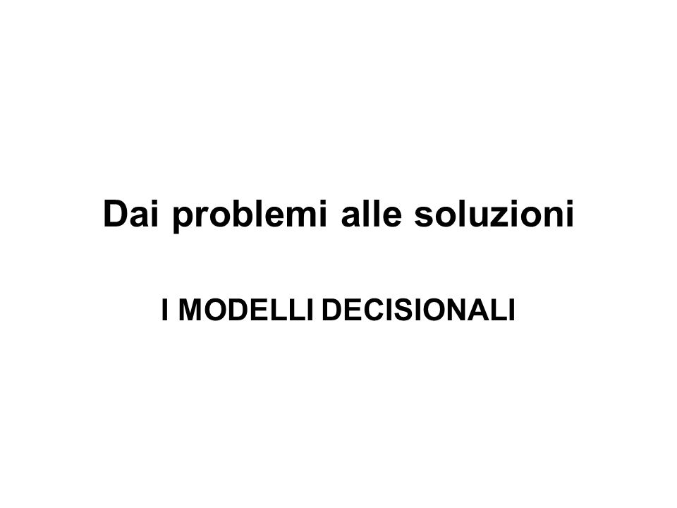 Dai problemi alle soluzioni I MODELLI DECISIONALI