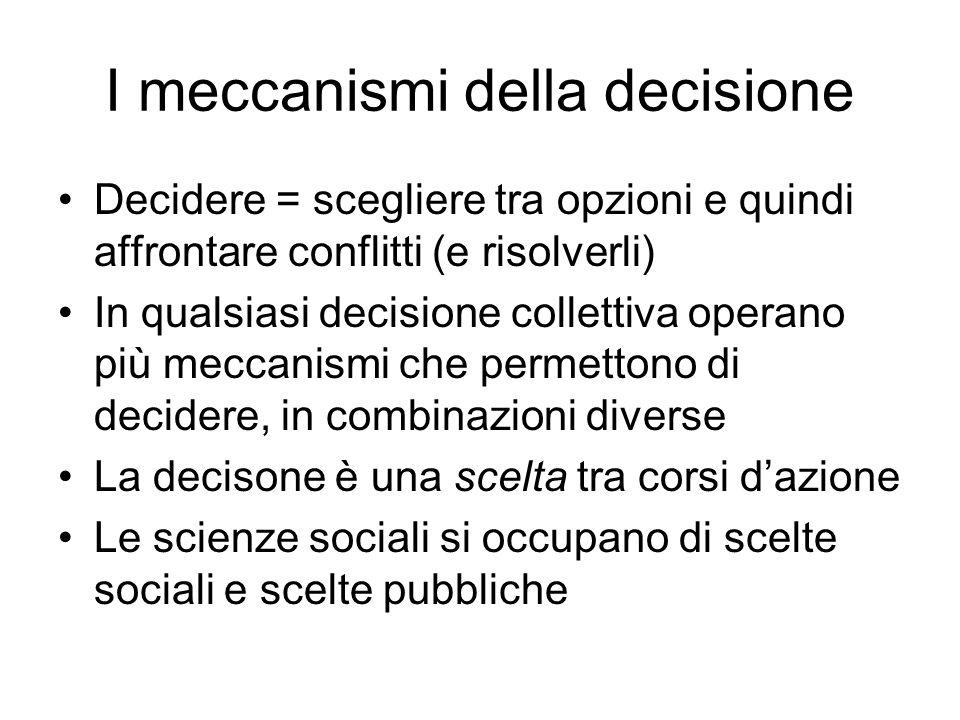 I meccanismi della decisione Decidere = scegliere tra opzioni e quindi affrontare conflitti (e risolverli) In qualsiasi decisione collettiva operano p