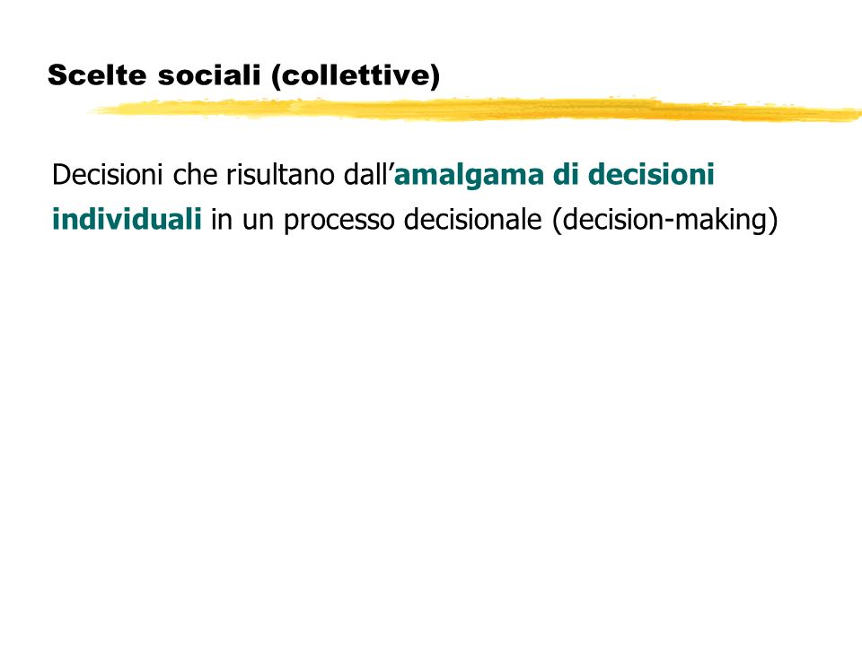 Scelte sociali (collettive) Decisioni che risultano dallamalgama di decisioni individuali in un processo decisionale (decision-making)