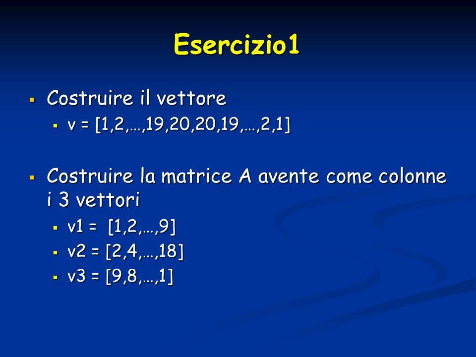 Esercizio1 Costruire il vettore Costruire il vettore v = [1,2,…,19,20,20,19,…,2,1] v = [1,2,…,19,20,20,19,…,2,1] Costruire la matrice A avente come colonne i 3 vettori Costruire la matrice A avente come colonne i 3 vettori v1 = [1,2,…,9] v1 = [1,2,…,9] v2 = [2,4,…,18] v2 = [2,4,…,18] v3 = [9,8,…,1] v3 = [9,8,…,1]
