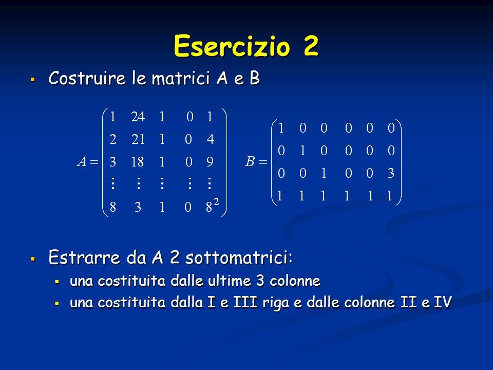 Esercizio 2 Costruire le matrici A e B Costruire le matrici A e B Estrarre da A 2 sottomatrici: Estrarre da A 2 sottomatrici: una costituita dalle ultime 3 colonne una costituita dalle ultime 3 colonne una costituita dalla I e III riga e dalle colonne II e IV una costituita dalla I e III riga e dalle colonne II e IV
