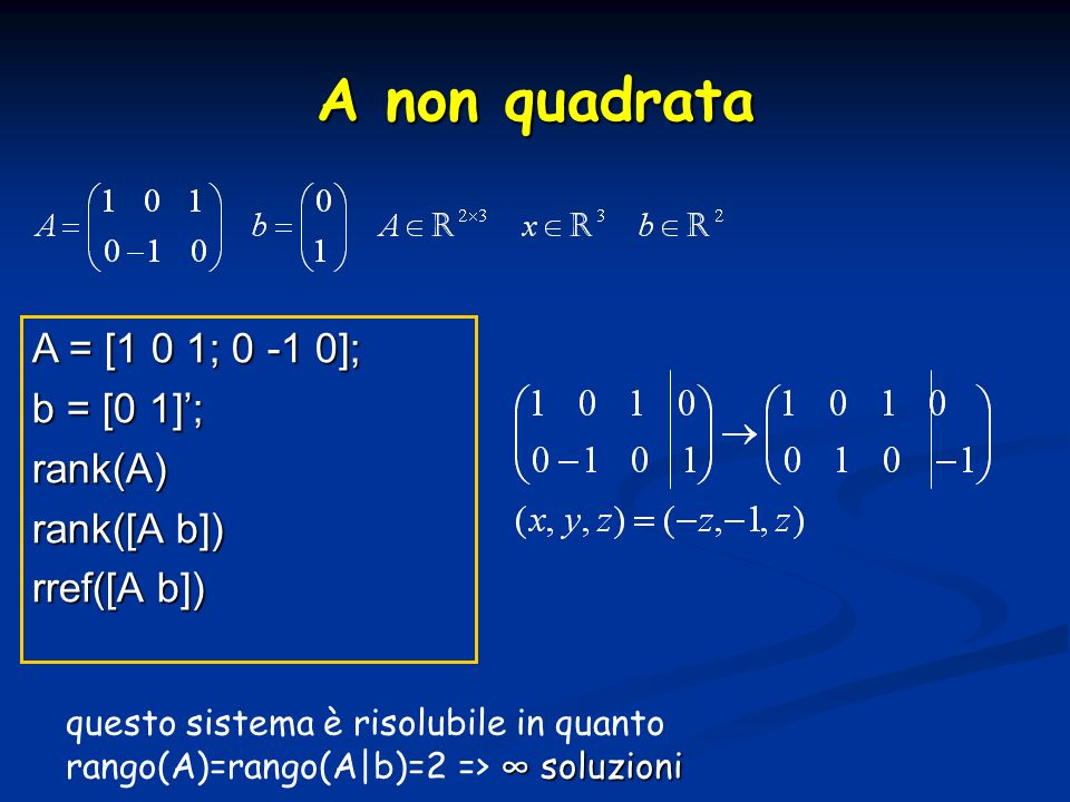 A = [1 0 1; 0 -1 0]; b = [0 1]; rank(A) rank([A b]) rref([A b]) A non quadrata soluzioni questo sistema è risolubile in quanto rango(A)=rango(A|b)=2 => soluzioni