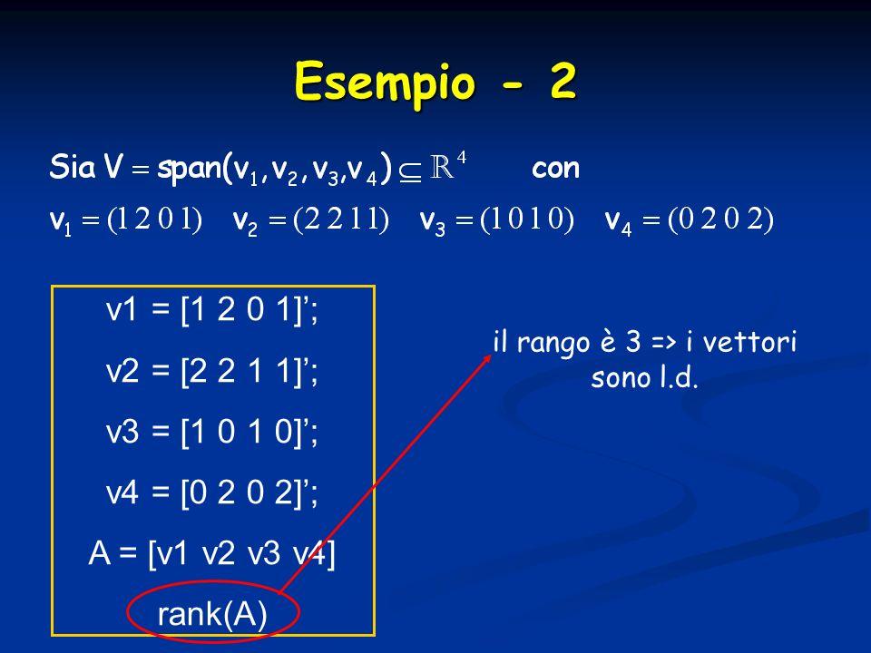 Esempio - 2 v1 = [1 2 0 1]; v2 = [2 2 1 1]; v3 = [1 0 1 0]; v4 = [0 2 0 2]; A = [v1 v2 v3 v4] rank(A) il rango è 3 => i vettori sono l.d.
