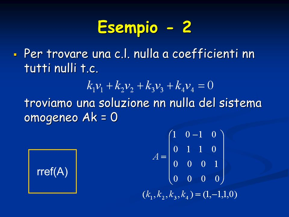 Esempio - 2 Per trovare una c.l. nulla a coefficienti nn tutti nulli t.c. Per trovare una c.l. nulla a coefficienti nn tutti nulli t.c. troviamo una s