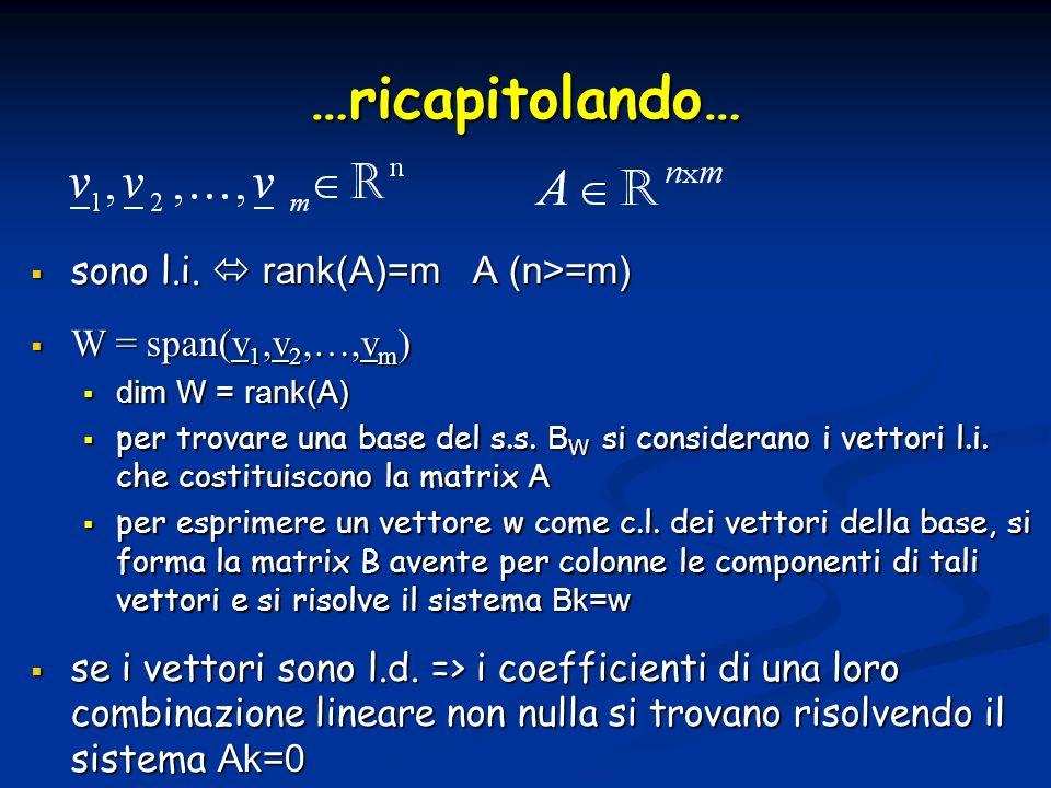 sono l.i. rank(A)=m A (n>=m) sono l.i. rank(A)=m A (n>=m) W = span(v 1,v 2,…,v m ) W = span(v 1,v 2,…,v m ) dim W = rank(A) dim W = rank(A) per trovar