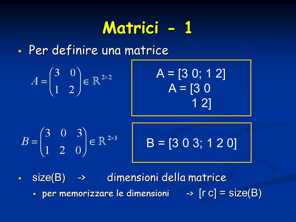 Matrici - 1 Per definire una matrice Per definire una matrice A = [3 0; 1 2] A = [3 0 1 2] B = [3 0 3; 1 2 0] size(B) ->dimensioni della matrice size(B) ->dimensioni della matrice per memorizzare le dimensioni -> [r c] = size(B) per memorizzare le dimensioni -> [r c] = size(B)