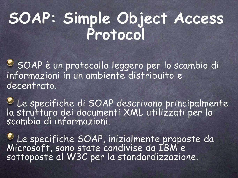 SOAP: Simple Object Access Protocol SOAP è un protocollo leggero per lo scambio di informazioni in un ambiente distribuito e decentrato. Le specifiche