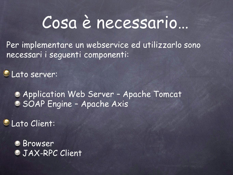 Cosa è necessario… Per implementare un webservice ed utilizzarlo sono necessari i seguenti componenti: Lato server: Application Web Server – Apache To