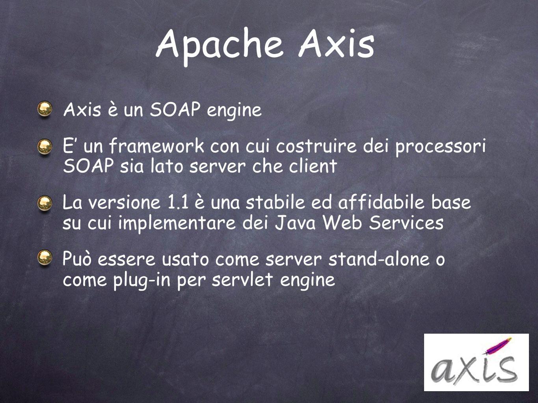 Apache Axis Axis è un SOAP engine E un framework con cui costruire dei processori SOAP sia lato server che client La versione 1.1 è una stabile ed aff