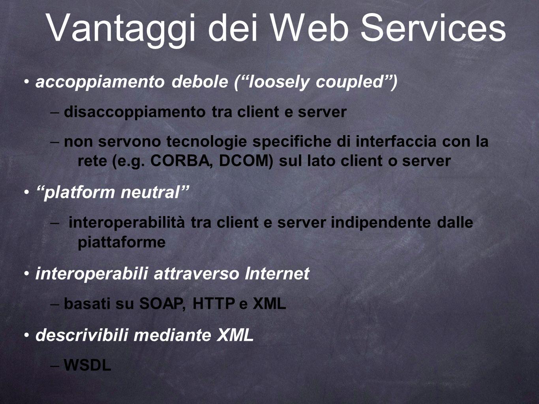 Vantaggi dei Web Services accoppiamento debole (loosely coupled) – disaccoppiamento tra client e server – non servono tecnologie specifiche di interfa