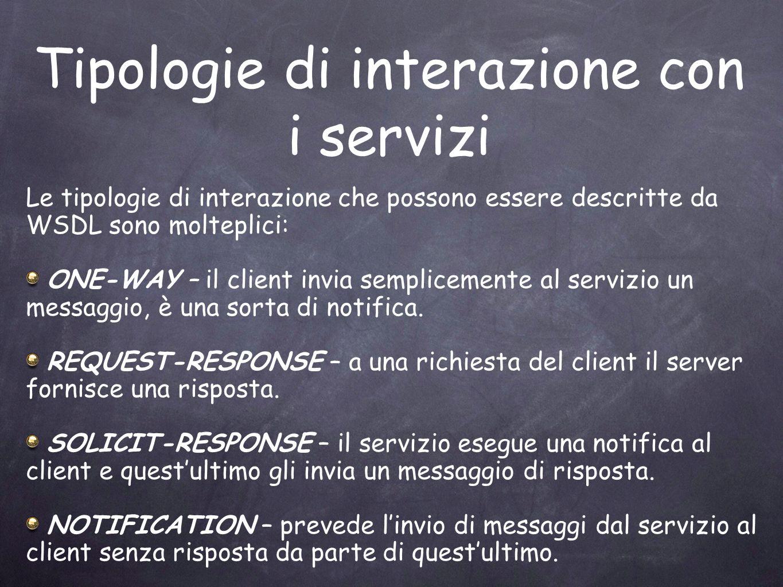 Tipologie di interazione con i servizi Le tipologie di interazione che possono essere descritte da WSDL sono molteplici: ONE-WAY – il client invia sem