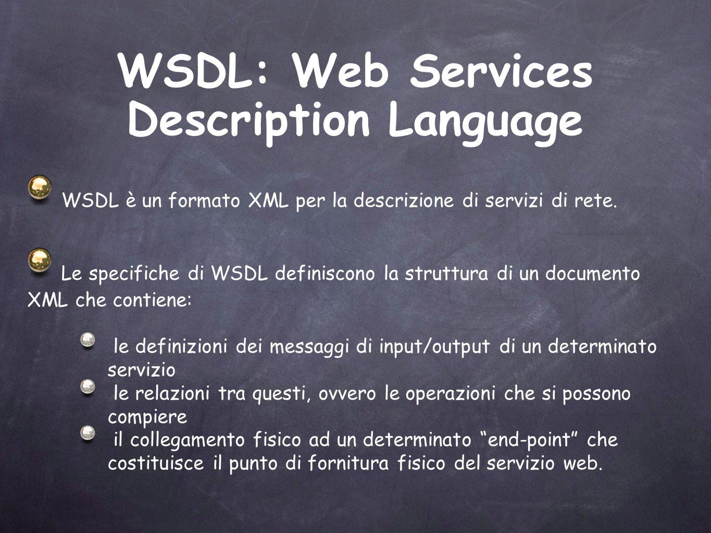<!--WSDL created by Apache Axis version: 1.2beta Built on Jun 23, 2004 (05:03:42 CEST)--> Esempio di WSDL (1) contiene la struttura dei messaggi di scambio del servizio Definisce le operazioni esposte, per ogni funzione è definito il messaggio di input ed output