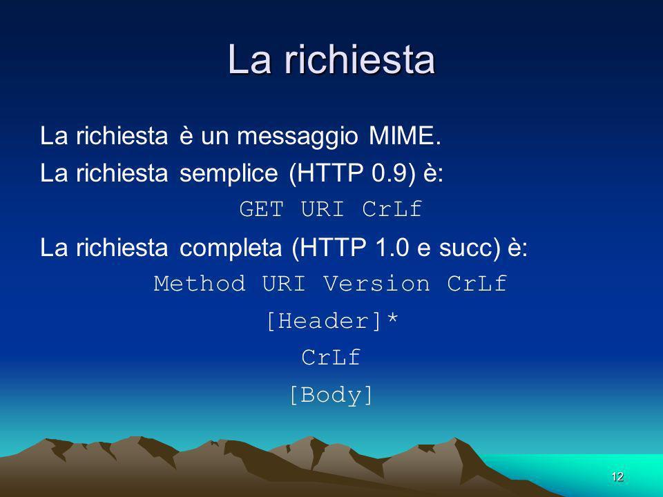 12 La richiesta La richiesta è un messaggio MIME. La richiesta semplice (HTTP 0.9) è: GET URI CrLf La richiesta completa (HTTP 1.0 e succ) è: Method U