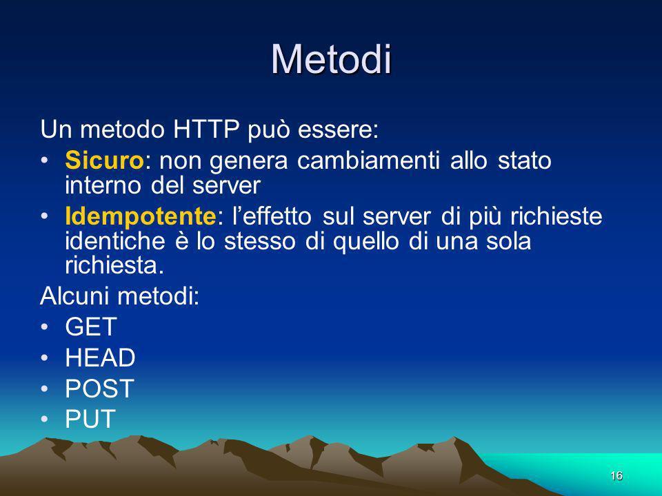 16 Metodi Un metodo HTTP può essere: Sicuro: non genera cambiamenti allo stato interno del server Idempotente: leffetto sul server di più richieste identiche è lo stesso di quello di una sola richiesta.