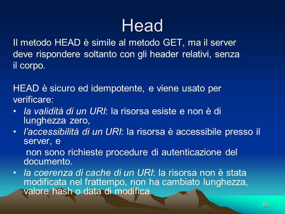 18 Head Il metodo HEAD è simile al metodo GET, ma il server deve rispondere soltanto con gli header relativi, senza il corpo. HEAD è sicuro ed idempot