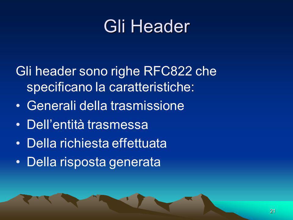 21 Gli Header Gli header sono righe RFC822 che specificano la caratteristiche: Generali della trasmissione Dellentità trasmessa Della richiesta effettuata Della risposta generata