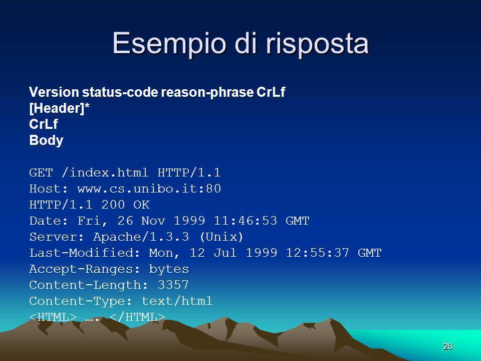 28 Esempio di risposta Version status-code reason-phrase CrLf [Header]* CrLf Body GET /index.html HTTP/1.1 Host: www.cs.unibo.it:80 HTTP/1.1 200 OK Date: Fri, 26 Nov 1999 11:46:53 GMT Server: Apache/1.3.3 (Unix) Last-Modified: Mon, 12 Jul 1999 12:55:37 GMT Accept-Ranges: bytes Content-Length: 3357 Content-Type: text/html ….