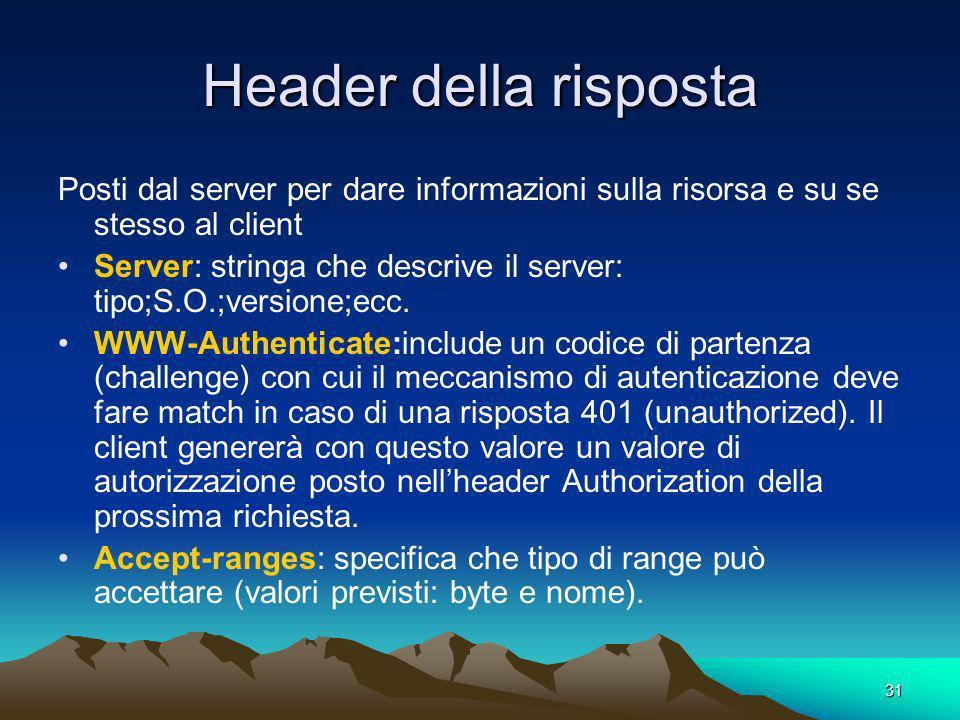 31 Header della risposta Posti dal server per dare informazioni sulla risorsa e su se stesso al client Server: stringa che descrive il server: tipo;S.O.;versione;ecc.