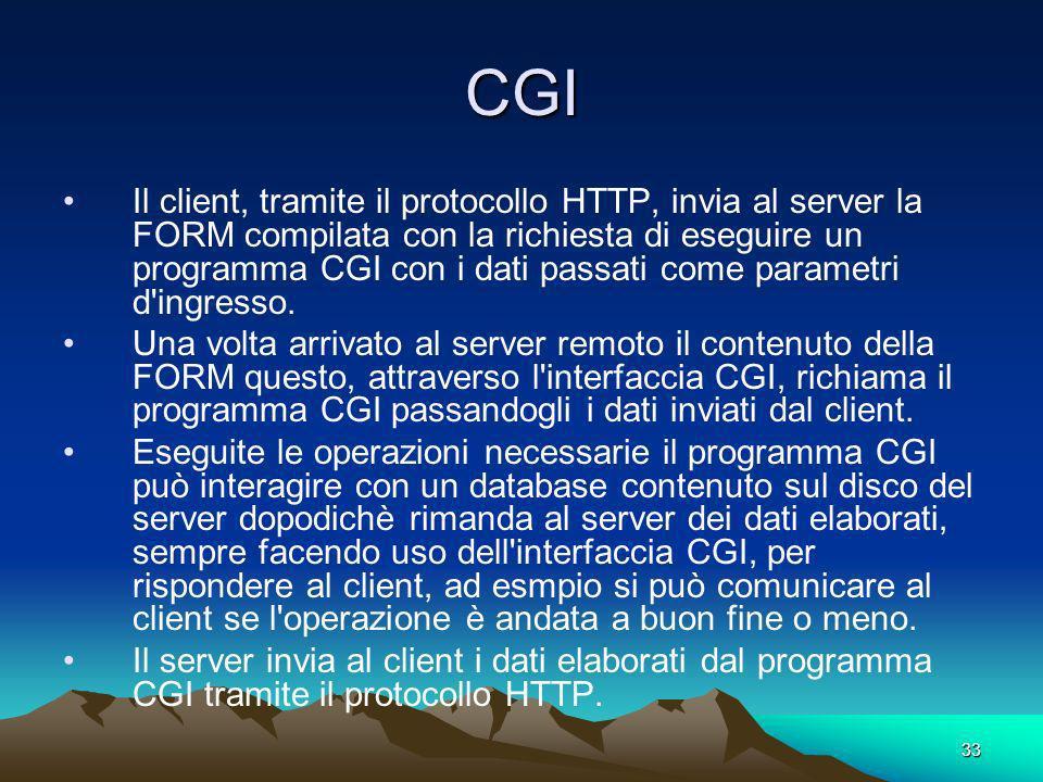 33 CGI Il client, tramite il protocollo HTTP, invia al server la FORM compilata con la richiesta di eseguire un programma CGI con i dati passati come parametri d ingresso.