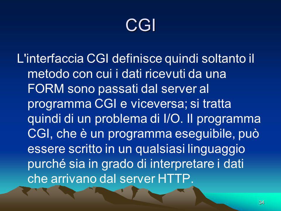 34 CGI L interfaccia CGI definisce quindi soltanto il metodo con cui i dati ricevuti da una FORM sono passati dal server al programma CGI e viceversa; si tratta quindi di un problema di I/O.