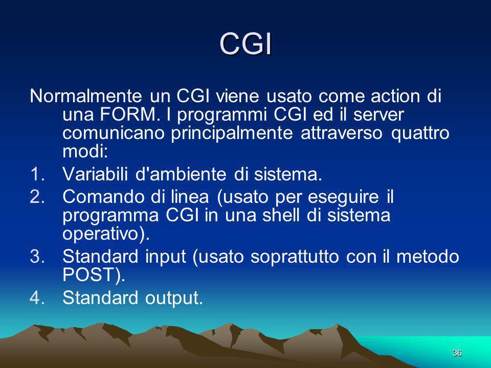 36 CGI Normalmente un CGI viene usato come action di una FORM. I programmi CGI ed il server comunicano principalmente attraverso quattro modi: 1.Varia