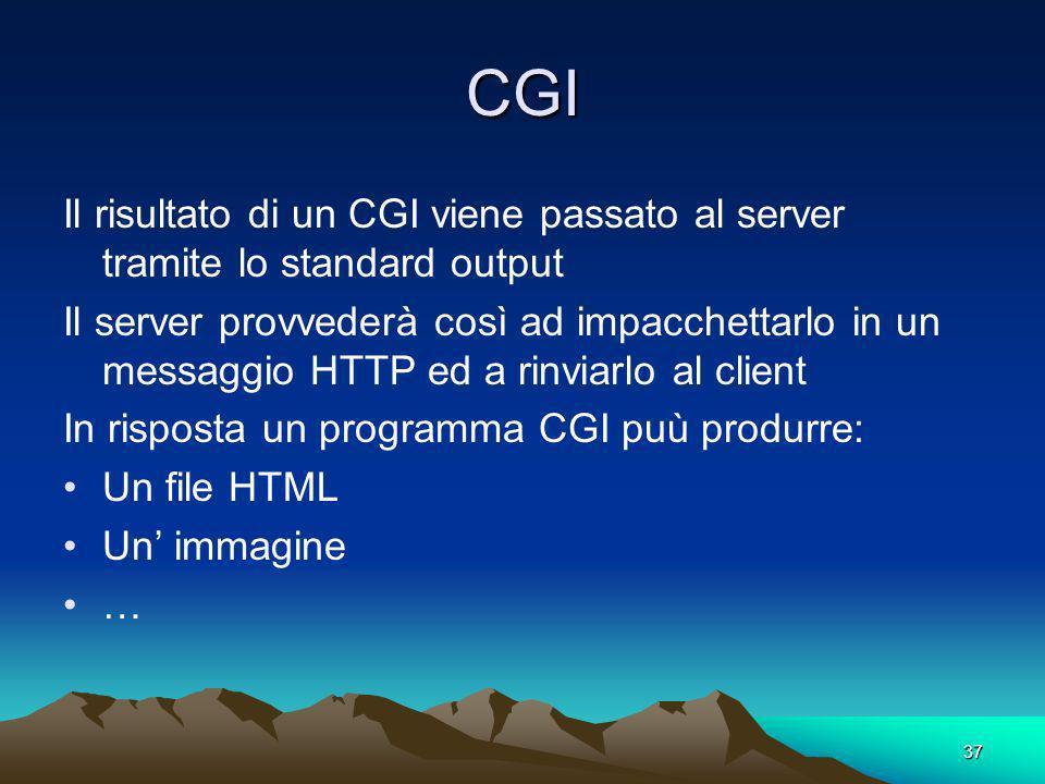 37 CGI Il risultato di un CGI viene passato al server tramite lo standard output Il server provvederà così ad impacchettarlo in un messaggio HTTP ed a rinviarlo al client In risposta un programma CGI puù produrre: Un file HTML Un immagine …