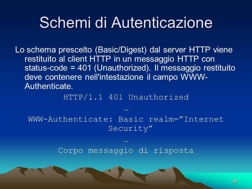 39 Schemi di Autenticazione Lo schema prescelto (Basic/Digest) dal server HTTP viene restituito al client HTTP in un messaggio HTTP con status-code = 401 (Unauthorized).