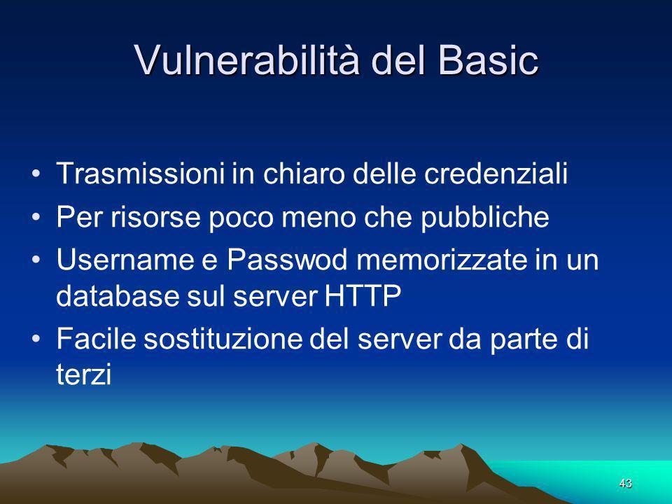 43 Vulnerabilità del Basic Trasmissioni in chiaro delle credenziali Per risorse poco meno che pubbliche Username e Passwod memorizzate in un database sul server HTTP Facile sostituzione del server da parte di terzi