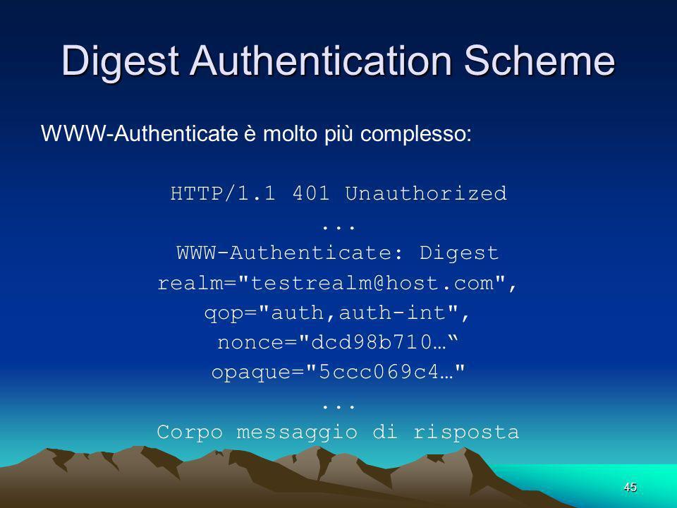 45 Digest Authentication Scheme WWW-Authenticate è molto più complesso: HTTP/1.1 401 Unauthorized... WWW-Authenticate: Digest realm=