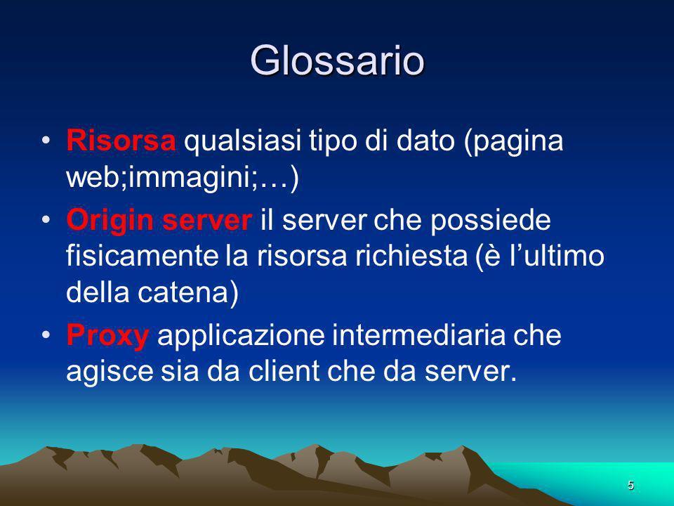 5 Glossario Risorsa qualsiasi tipo di dato (pagina web;immagini;…) Origin server il server che possiede fisicamente la risorsa richiesta (è lultimo della catena) Proxy applicazione intermediaria che agisce sia da client che da server.