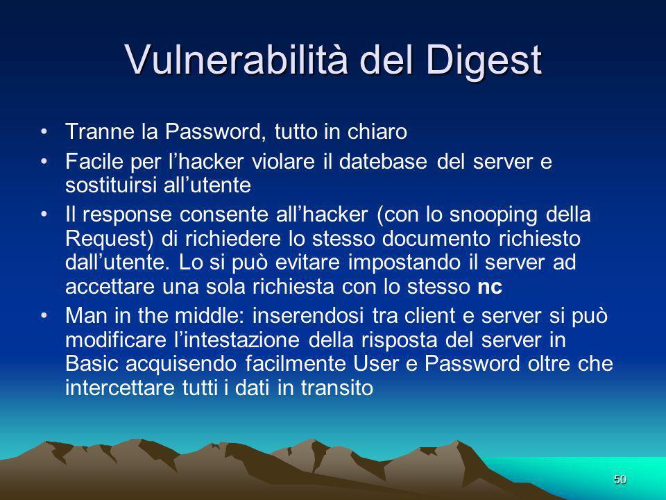 50 Vulnerabilità del Digest Tranne la Password, tutto in chiaro Facile per lhacker violare il datebase del server e sostituirsi allutente Il response consente allhacker (con lo snooping della Request) di richiedere lo stesso documento richiesto dallutente.
