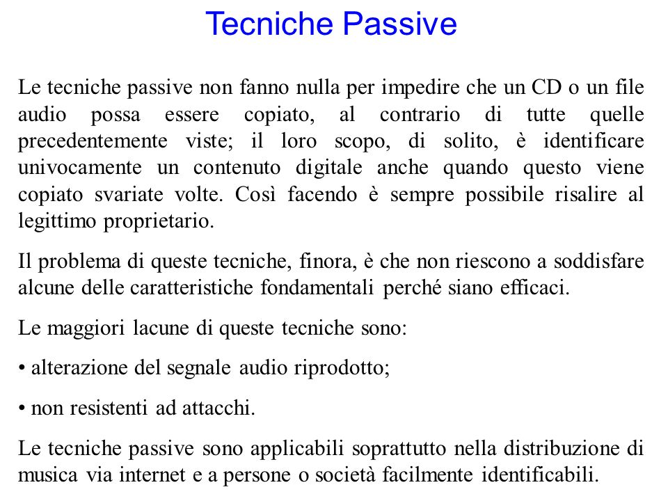 Tecniche Passive Le tecniche passive non fanno nulla per impedire che un CD o un file audio possa essere copiato, al contrario di tutte quelle precedentemente viste; il loro scopo, di solito, è identificare univocamente un contenuto digitale anche quando questo viene copiato svariate volte.