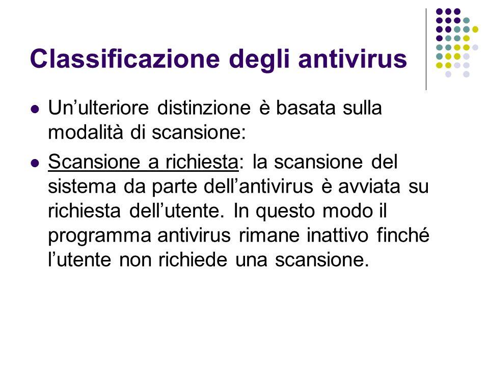 Classificazione degli antivirus Unulteriore distinzione è basata sulla modalità di scansione: Scansione a richiesta: la scansione del sistema da parte