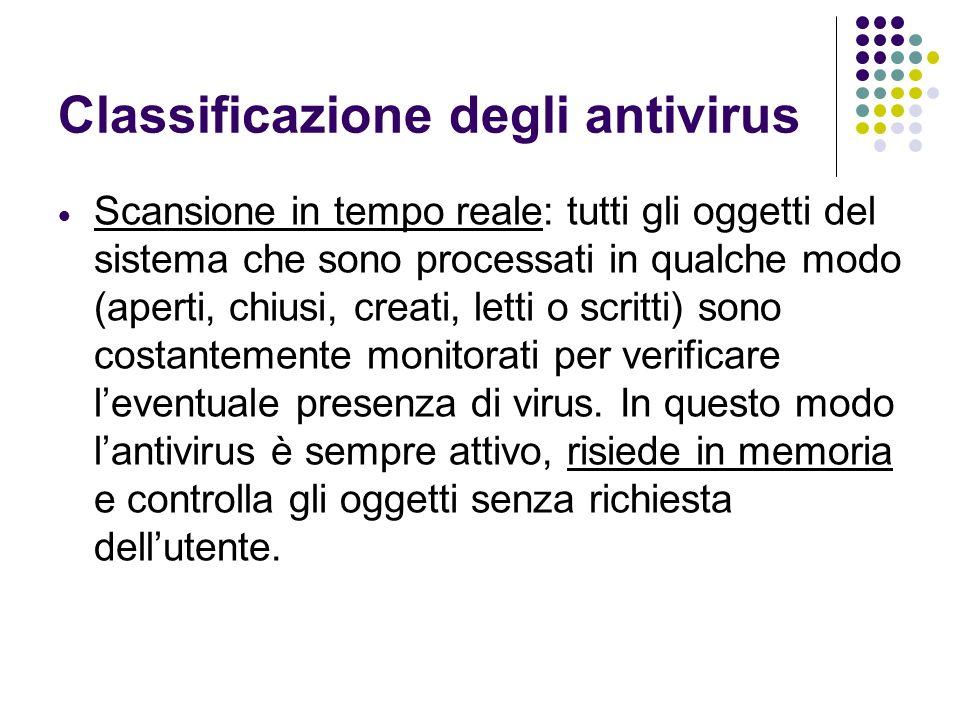 Classificazione degli antivirus Scansione in tempo reale: tutti gli oggetti del sistema che sono processati in qualche modo (aperti, chiusi, creati, l