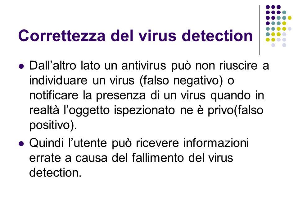 Correttezza del virus detection Dallaltro lato un antivirus può non riuscire a individuare un virus (falso negativo) o notificare la presenza di un vi