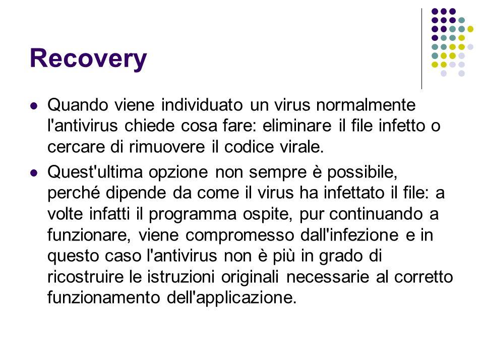 Recovery Quando viene individuato un virus normalmente l'antivirus chiede cosa fare: eliminare il file infetto o cercare di rimuovere il codice virale
