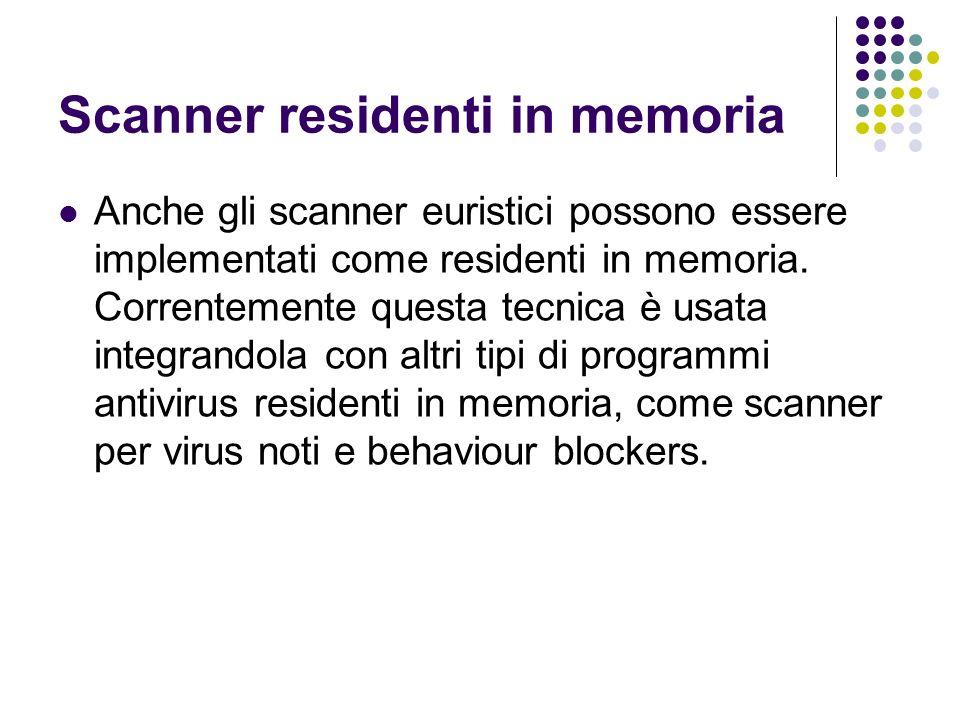 Scanner residenti in memoria Anche gli scanner euristici possono essere implementati come residenti in memoria. Correntemente questa tecnica è usata i