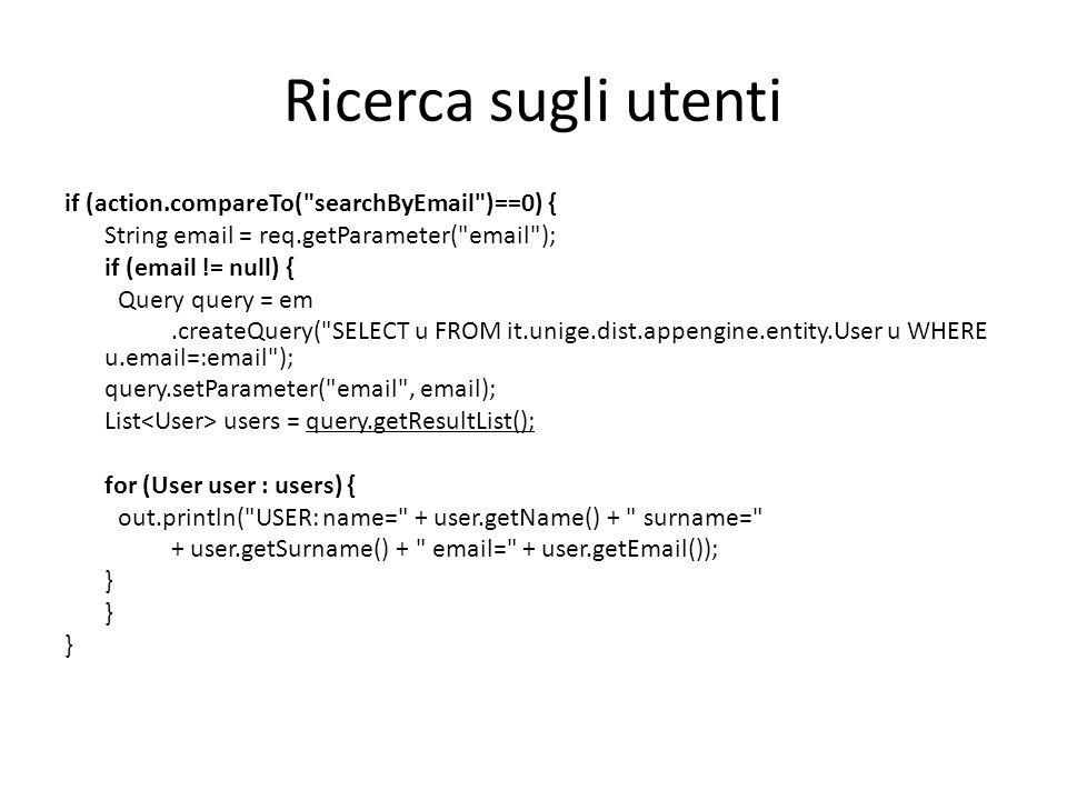 Ricerca sugli utenti if (action.compareTo( searchByEmail )==0) { String email = req.getParameter( email ); if (email != null) { Query query = em.createQuery( SELECT u FROM it.unige.dist.appengine.entity.User u WHERE u.email=:email ); query.setParameter( email , email); List users = query.getResultList(); for (User user : users) { out.println( USER: name= + user.getName() + surname= + user.getSurname() + email= + user.getEmail()); }