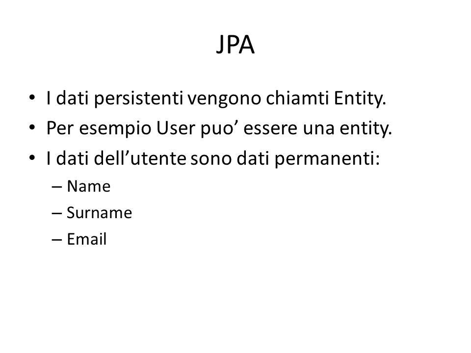JPA I dati persistenti vengono chiamti Entity. Per esempio User puo essere una entity. I dati dellutente sono dati permanenti: – Name – Surname – Emai