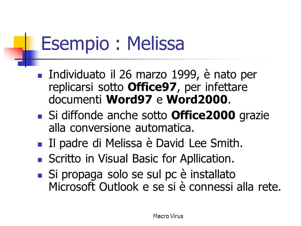 Macro Virus Esempio : Melissa Individuato il 26 marzo 1999, è nato per replicarsi sotto Office97, per infettare documenti Word97 e Word2000.