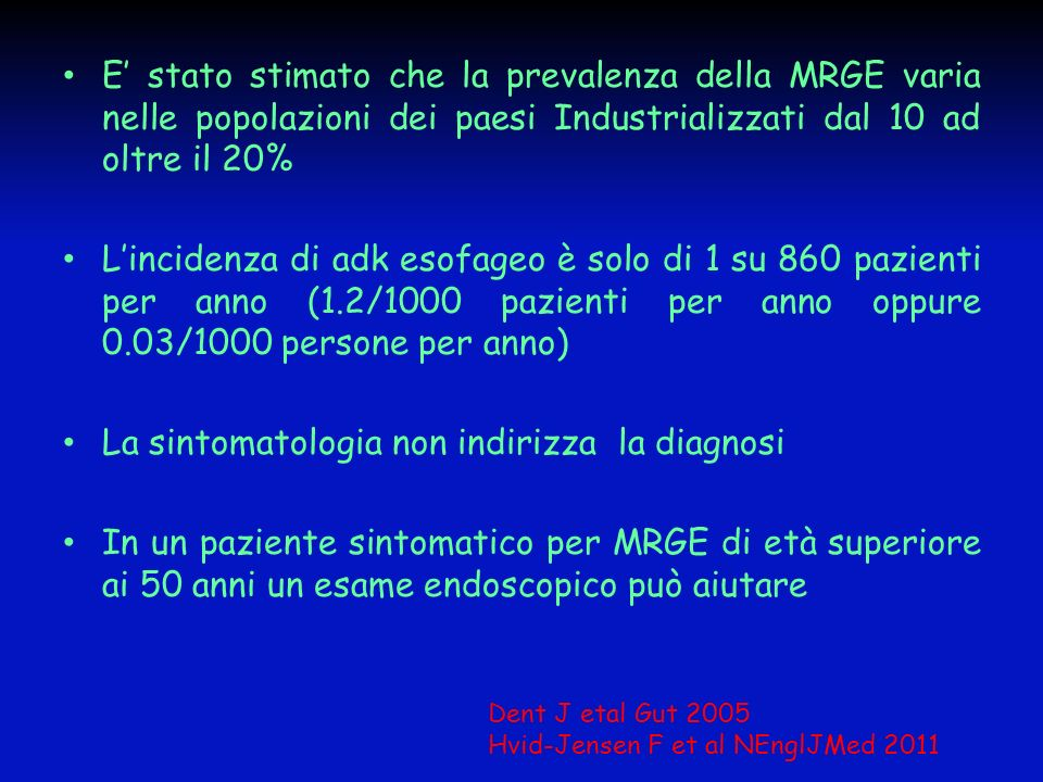 E stato stimato che la prevalenza della MRGE varia nelle popolazioni dei paesi Industrializzati dal 10 ad oltre il 20% Lincidenza di adk esofageo è solo di 1 su 860 pazienti per anno (1.2/1000 pazienti per anno oppure 0.03/1000 persone per anno) La sintomatologia non indirizza la diagnosi In un paziente sintomatico per MRGE di età superiore ai 50 anni un esame endoscopico può aiutare Dent J etal Gut 2005 Hvid-Jensen F et al NEnglJMed 2011