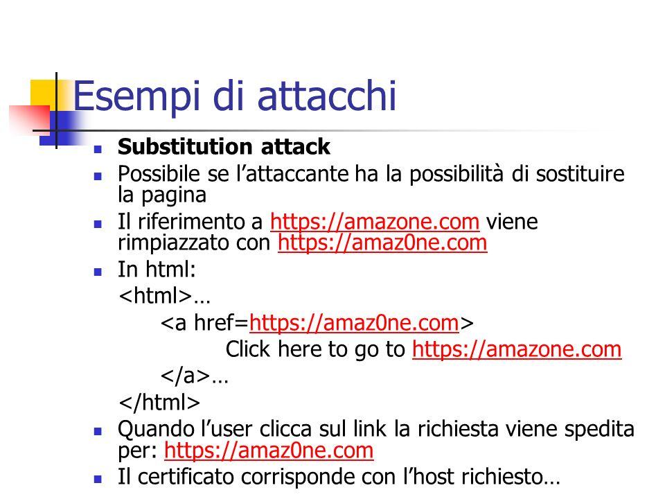 Esempi di attacchi Substitution attack Possibile se lattaccante ha la possibilità di sostituire la pagina Il riferimento a https://amazone.com viene r