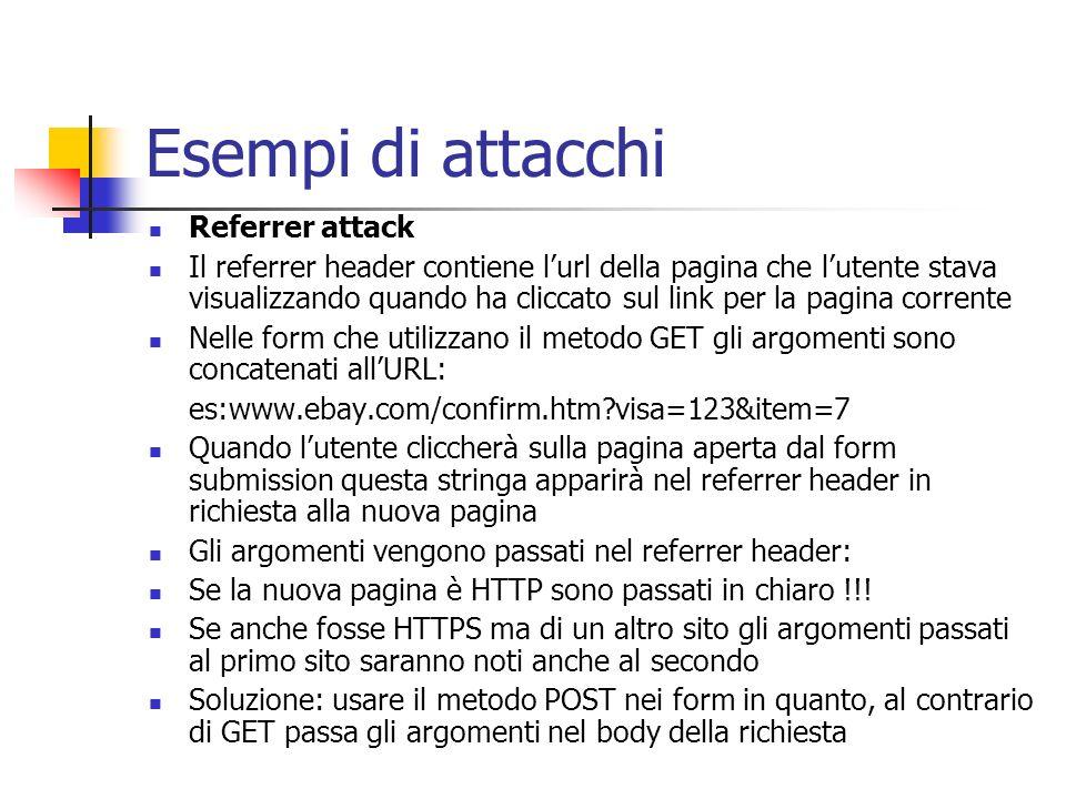 Esempi di attacchi Referrer attack Il referrer header contiene lurl della pagina che lutente stava visualizzando quando ha cliccato sul link per la pa
