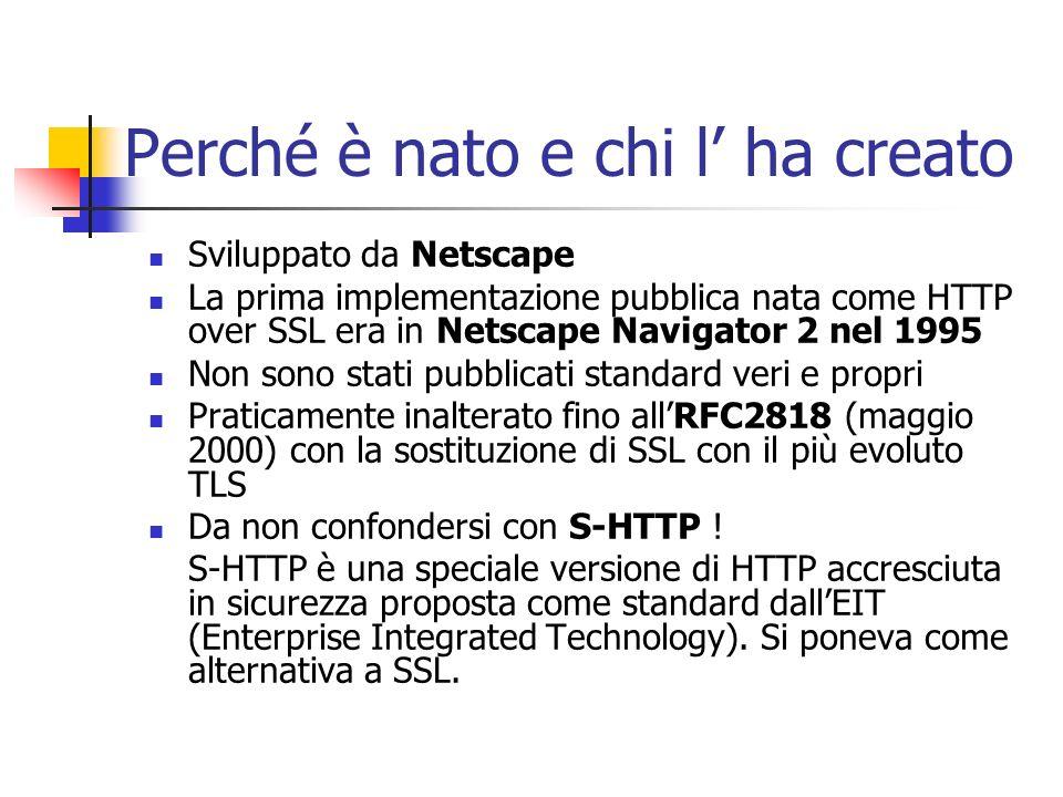 HTTPS = HTTP + SSL/TLS Per rendere sicuro il protocollo http(hyper text transfer protocol) si rende utile lutilizzo di un altro protocollo : Prima: SSL (Secure socket layer) introdotto da Netscape a partire dal 1994 come protocollo di gestione della sicurezza dei messaggi che transitano in internet Ora: TLS (Transport Layer Security) successore di SSL (basto sulla versione 3.0) nato nel 1999 ad opera dellIETF