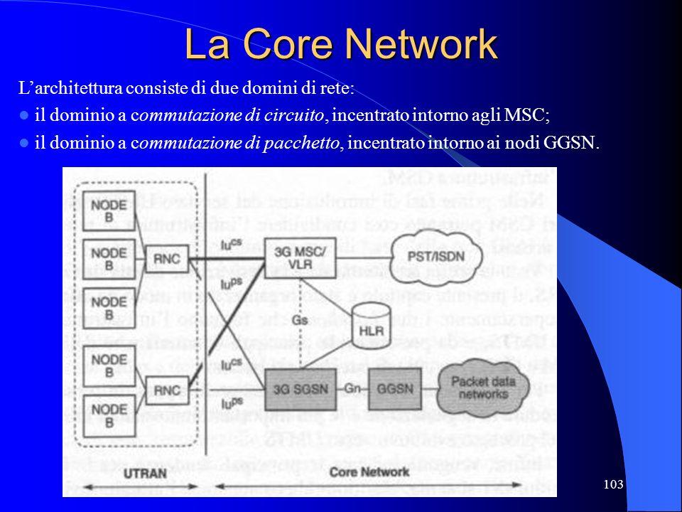 103 La Core Network Larchitettura consiste di due domini di rete: il dominio a commutazione di circuito, incentrato intorno agli MSC; il dominio a commutazione di pacchetto, incentrato intorno ai nodi GGSN.