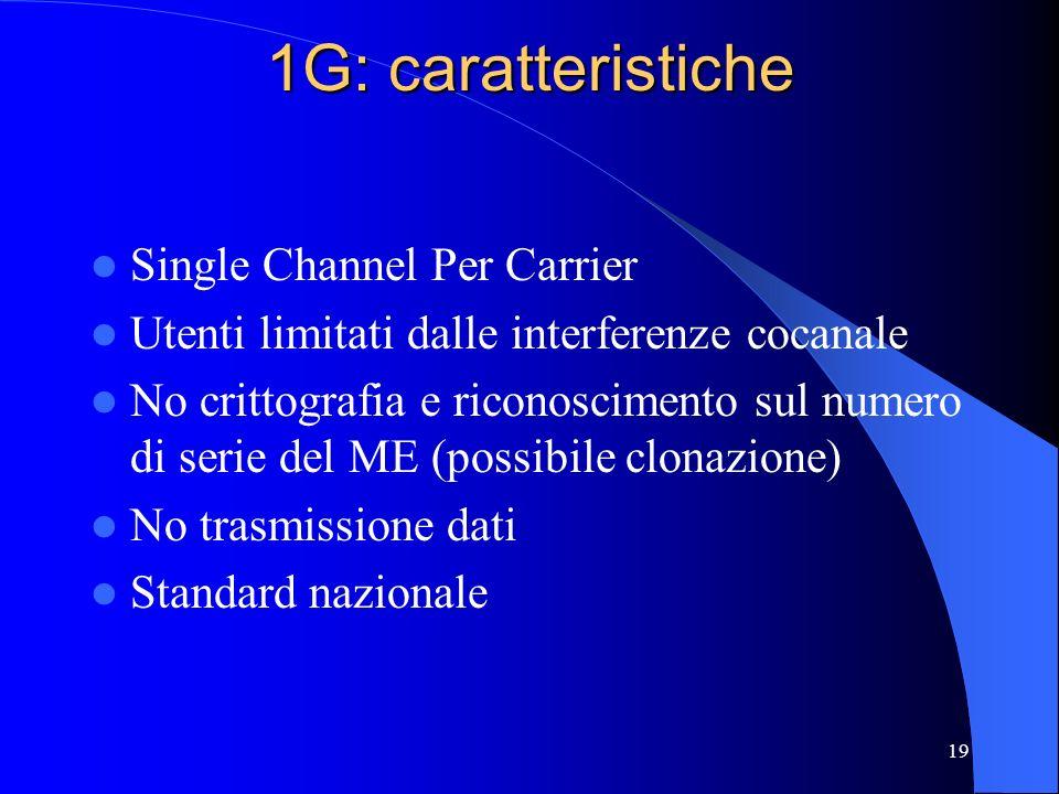 19 1G: caratteristiche Single Channel Per Carrier Utenti limitati dalle interferenze cocanale No crittografia e riconoscimento sul numero di serie del ME (possibile clonazione) No trasmissione dati Standard nazionale