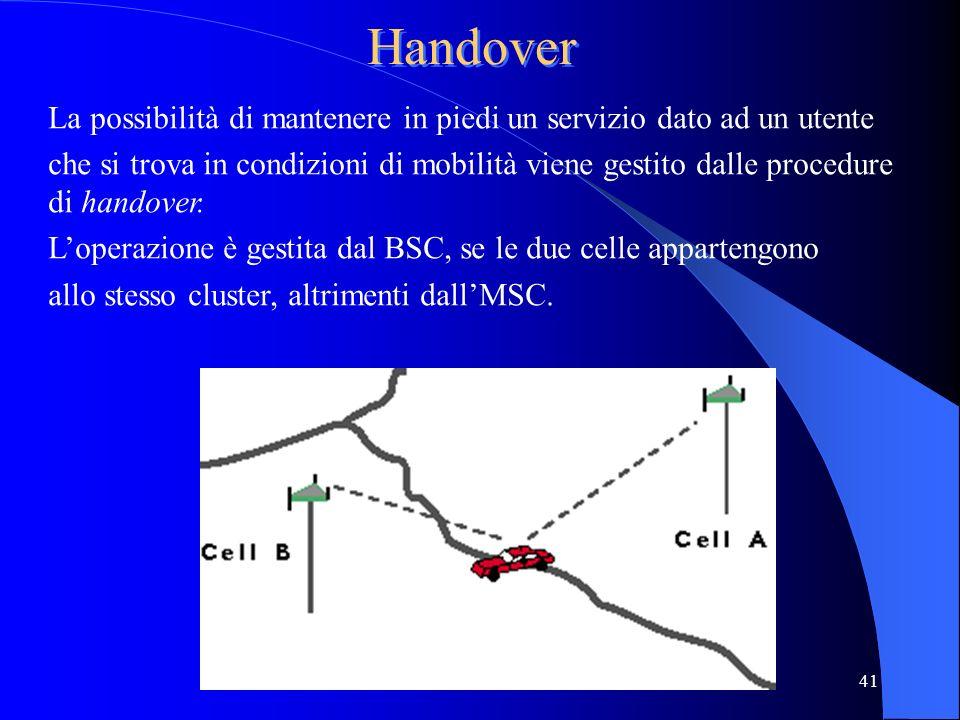 41 Handover La possibilità di mantenere in piedi un servizio dato ad un utente che si trova in condizioni di mobilità viene gestito dalle procedure di handover.